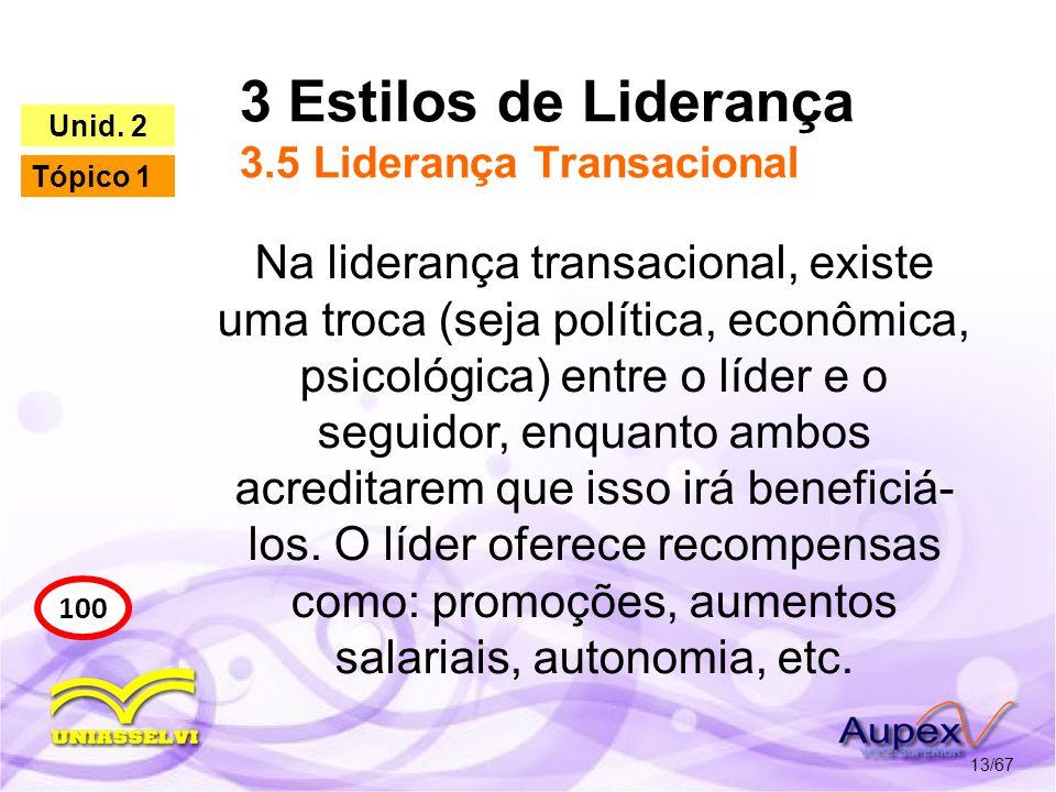 3 Estilos de Liderança 3.5 Liderança Transacional 13/67 100 Unid. 2 Tópico 1 Na liderança transacional, existe uma troca (seja política, econômica, ps
