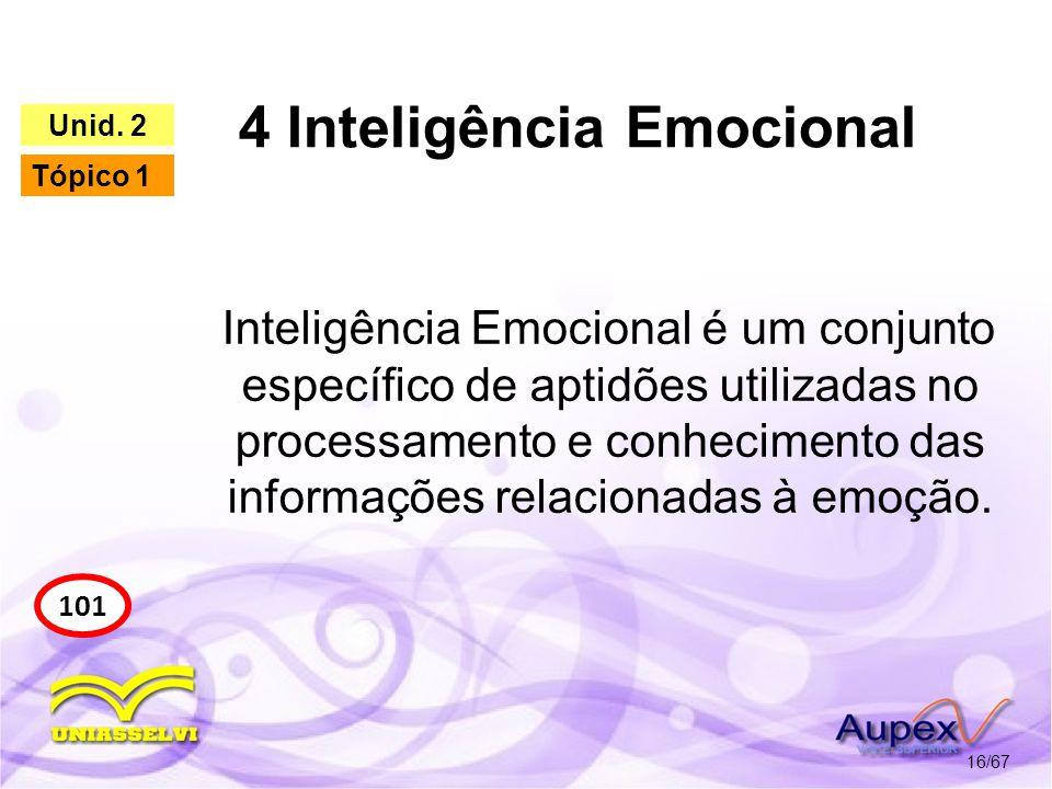 4 Inteligência Emocional 16/67 101 Unid. 2 Tópico 1 Inteligência Emocional é um conjunto específico de aptidões utilizadas no processamento e conhecim