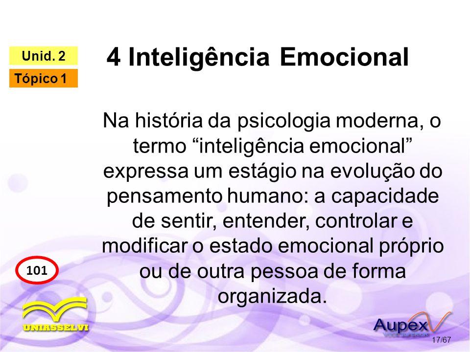 4 Inteligência Emocional 17/67 101 Unid. 2 Tópico 1 Na história da psicologia moderna, o termo inteligência emocional expressa um estágio na evolução