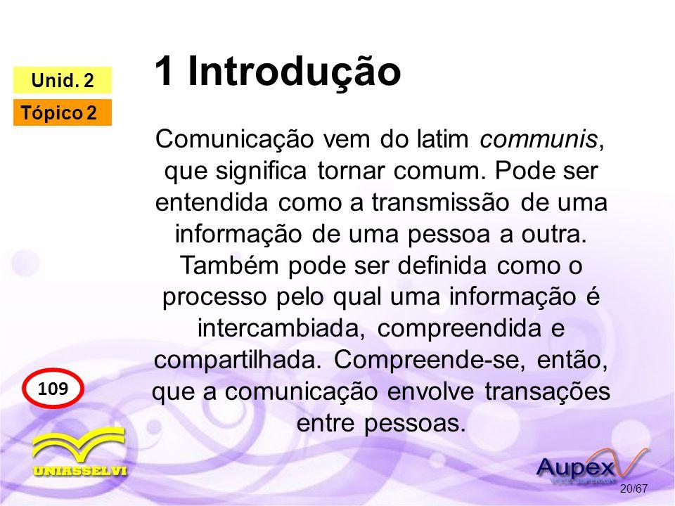 1 Introdução 20/67 109 Unid. 2 Tópico 2 Comunicação vem do latim communis, que significa tornar comum. Pode ser entendida como a transmissão de uma in