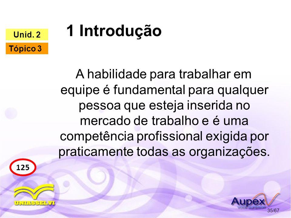 1 Introdução 35/67 125 Unid. 2 Tópico 3 A habilidade para trabalhar em equipe é fundamental para qualquer pessoa que esteja inserida no mercado de tra