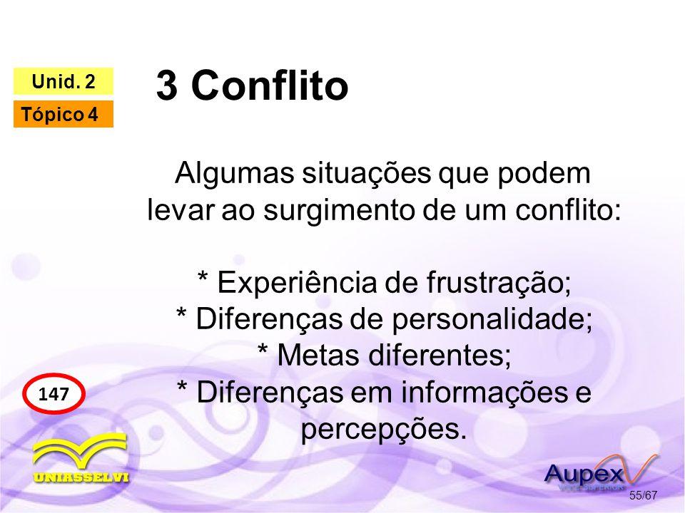 3 Conflito 55/67 147 Unid. 2 Tópico 4 Algumas situações que podem levar ao surgimento de um conflito: * Experiência de frustração; * Diferenças de per