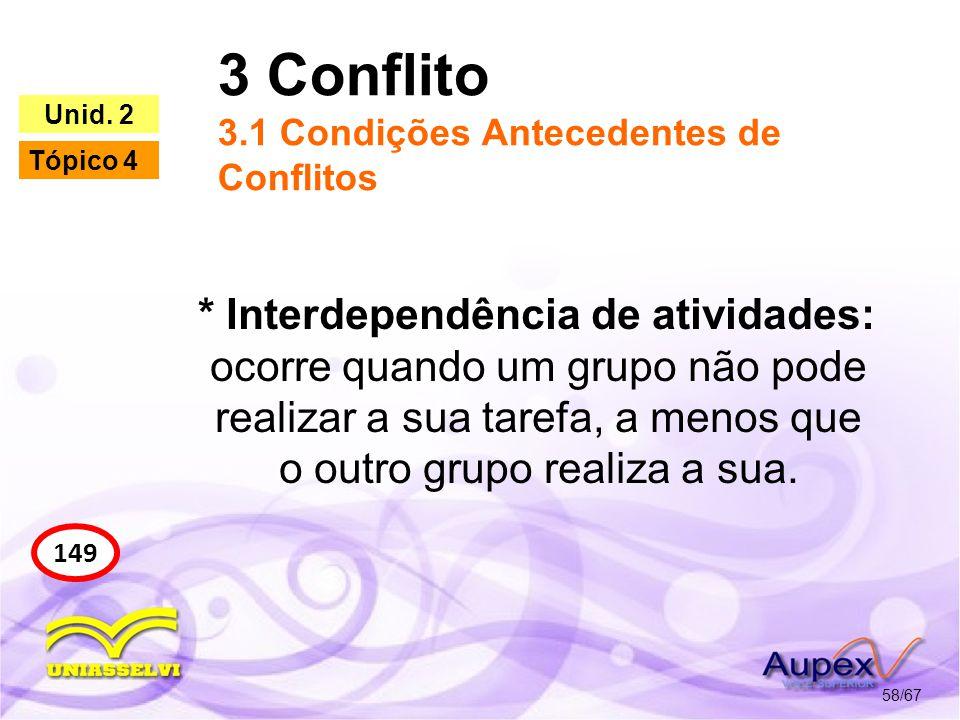 3 Conflito 3.1 Condições Antecedentes de Conflitos 58/67 149 Unid. 2 Tópico 4 * Interdependência de atividades: ocorre quando um grupo não pode realiz