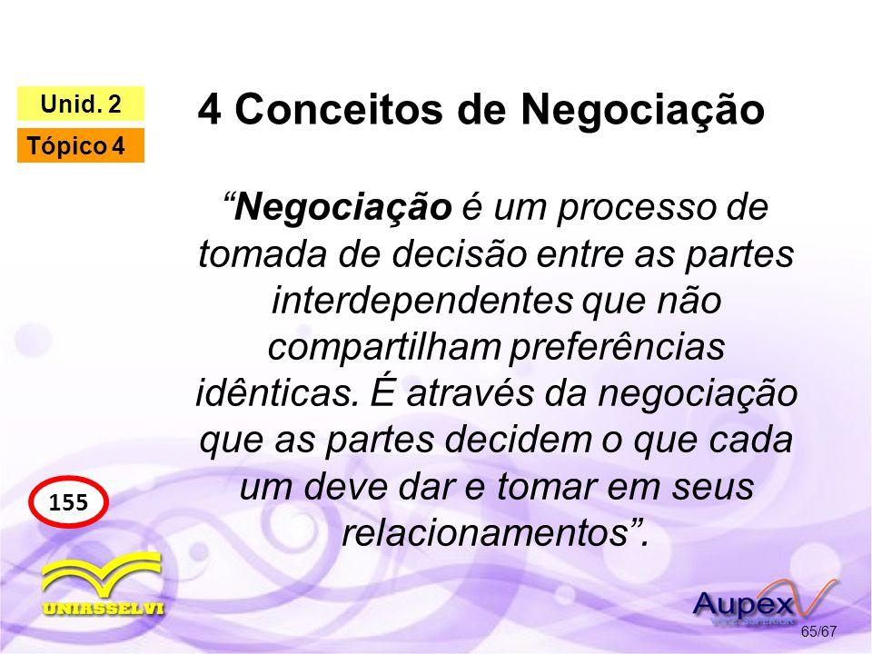 4 Conceitos de Negociação 65/67 155 Unid. 2 Tópico 4 Negociação é um processo de tomada de decisão entre as partes interdependentes que não compartilh
