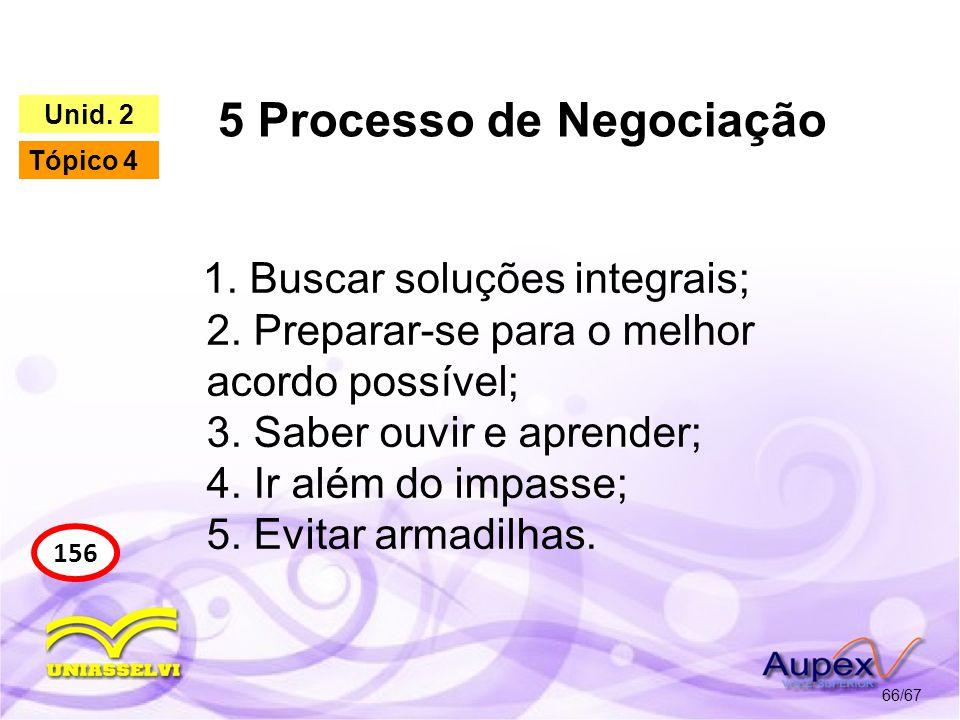 5 Processo de Negociação 66/67 156 Unid. 2 Tópico 4 1. Buscar soluções integrais; 2. Preparar-se para o melhor acordo possível; 3. Saber ouvir e apren