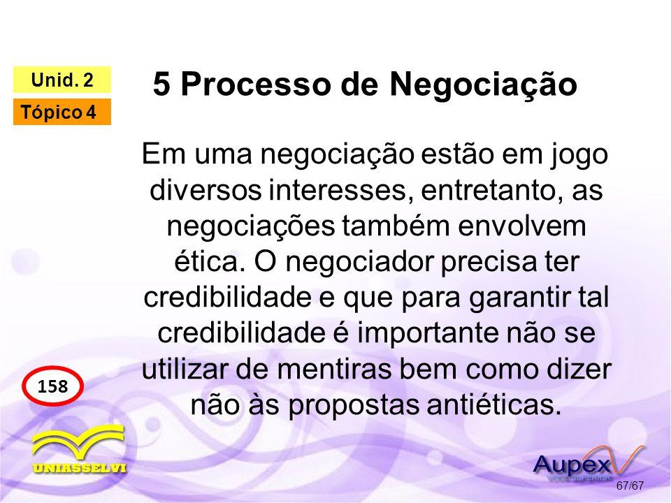 5 Processo de Negociação 67/67 158 Unid. 2 Tópico 4 Em uma negociação estão em jogo diversos interesses, entretanto, as negociações também envolvem ét