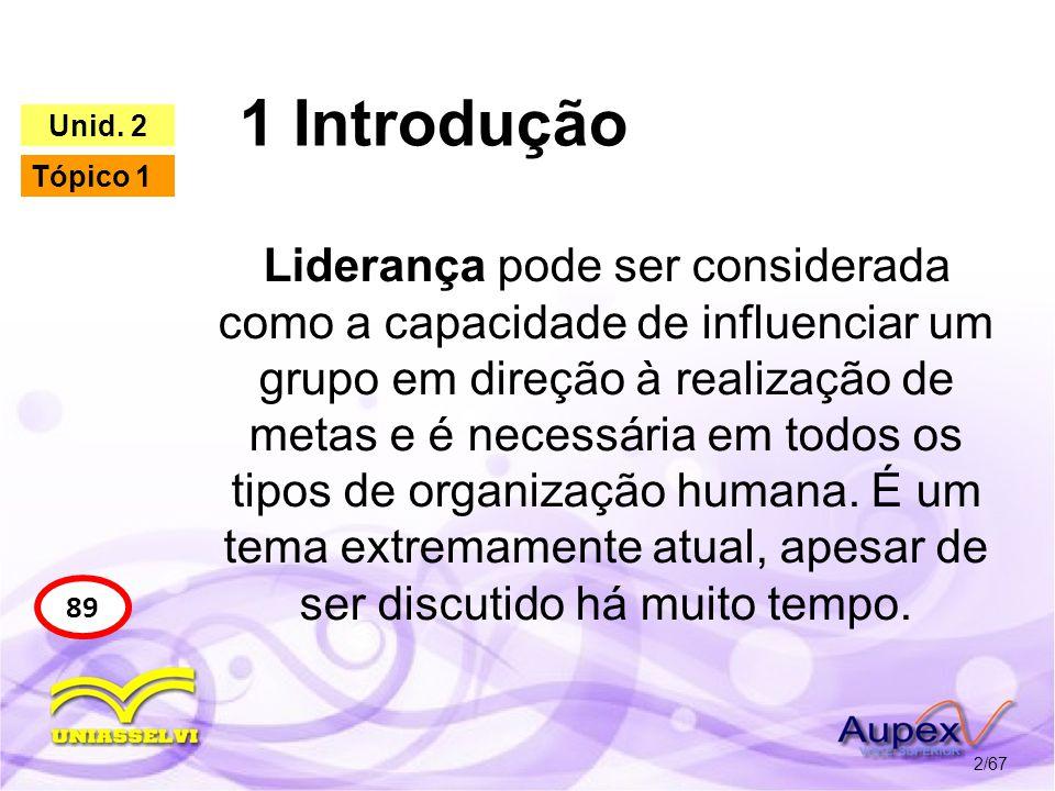1 Introdução 2/67 89 Unid. 2 Tópico 1 Liderança pode ser considerada como a capacidade de influenciar um grupo em direção à realização de metas e é ne