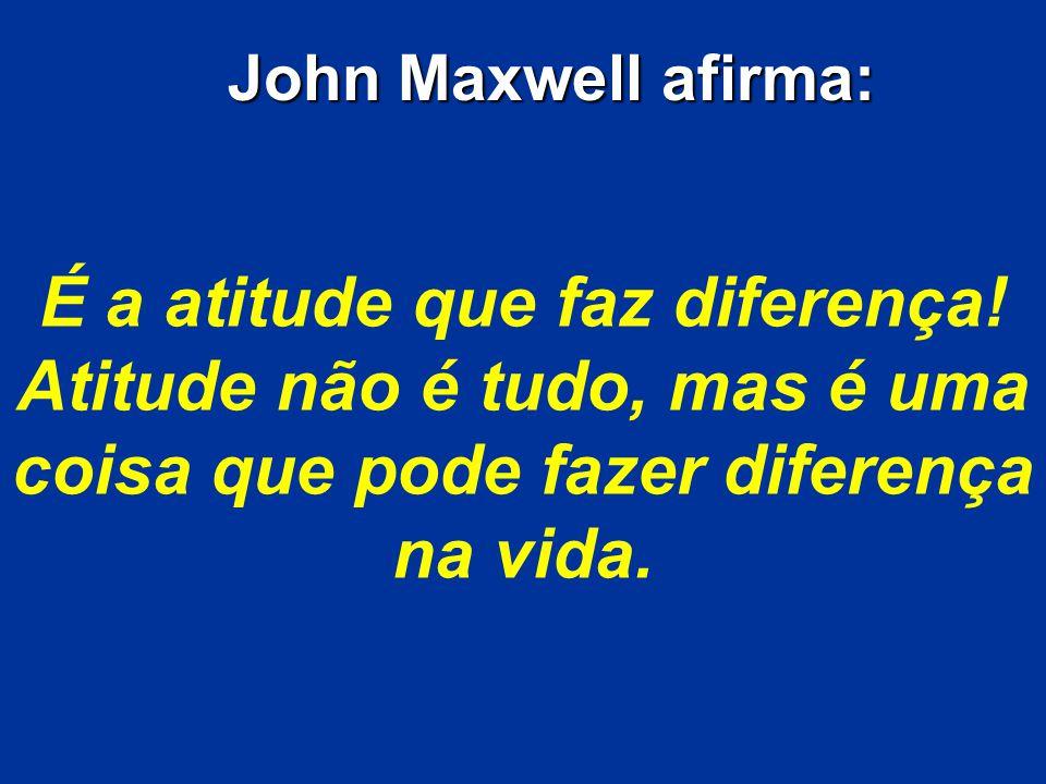 É a atitude que faz diferença! Atitude não é tudo, mas é uma coisa que pode fazer diferença na vida. John Maxwell afirma: