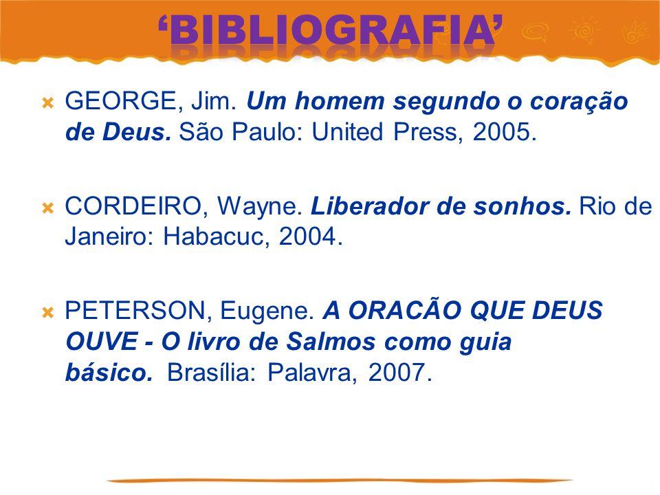 GEORGE, Jim. Um homem segundo o coração de Deus. São Paulo: United Press, 2005. CORDEIRO, Wayne. Liberador de sonhos. Rio de Janeiro: Habacuc, 2004. P