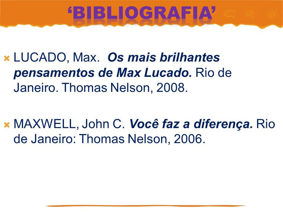 LUCADO, Max. Os mais brilhantes pensamentos de Max Lucado. Rio de Janeiro. Thomas Nelson, 2008. MAXWELL, John C. Você faz a diferença. Rio de Janeiro: