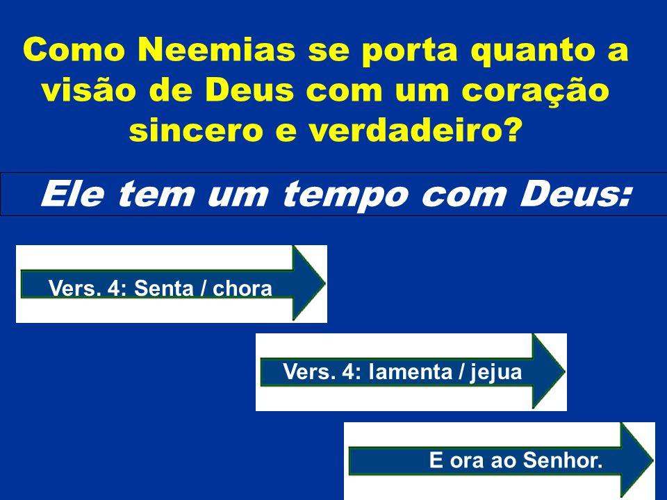 Como Neemias se porta quanto a visão de Deus com um coração sincero e verdadeiro? Ele tem um tempo com Deus: E ora ao Senhor. Vers. 4: Senta / chora V