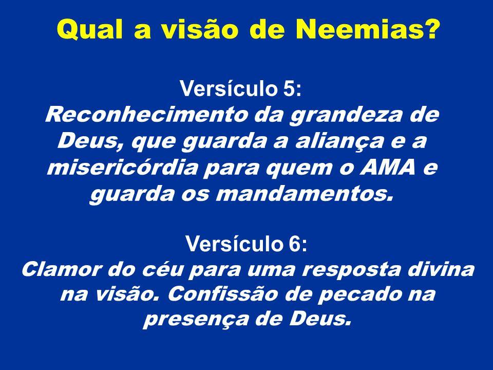 Qual a visão de Neemias? Versículo 5: Reconhecimento da grandeza de Deus, que guarda a aliança e a misericórdia para quem o AMA e guarda os mandamento