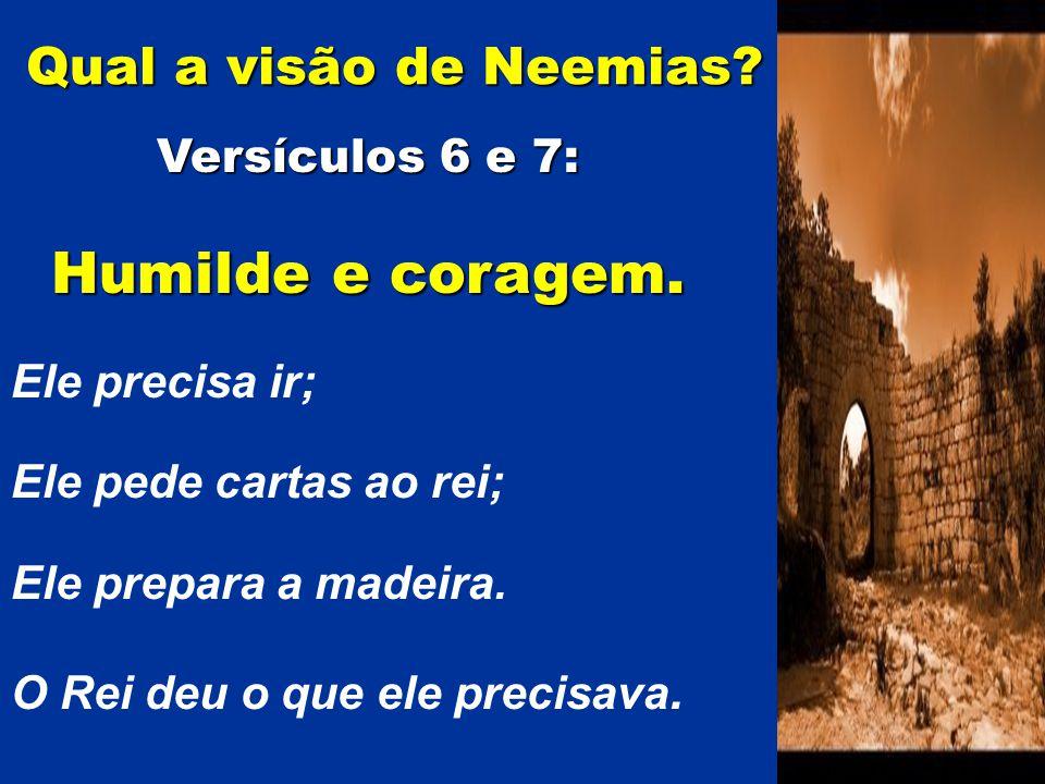 Versículos 6 e 7: Humilde e coragem. Ele precisa ir; Ele pede cartas ao rei; Ele prepara a madeira. O Rei deu o que ele precisava. Qual a visão de Nee