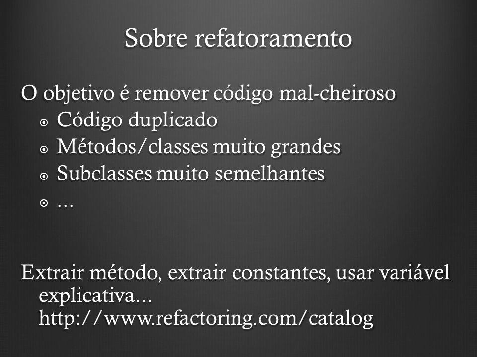Sobre refatoramento O objetivo é remover código mal-cheiroso Código duplicado Código duplicado Métodos/classes muito grandes Métodos/classes muito grandes Subclasses muito semelhantes Subclasses muito semelhantes......