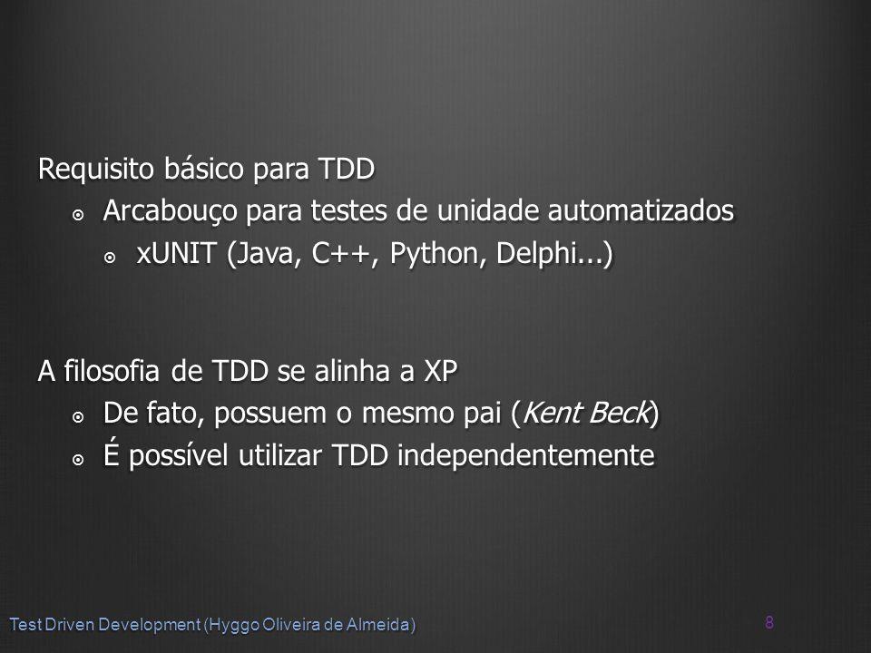Requisito básico para TDD Arcabouço para testes de unidade automatizados Arcabouço para testes de unidade automatizados xUNIT (Java, C++, Python, Delphi...) xUNIT (Java, C++, Python, Delphi...) A filosofia de TDD se alinha a XP De fato, possuem o mesmo pai (Kent Beck) De fato, possuem o mesmo pai (Kent Beck) É possível utilizar TDD independentemente É possível utilizar TDD independentemente 8 Test Driven Development (Hyggo Oliveira de Almeida)