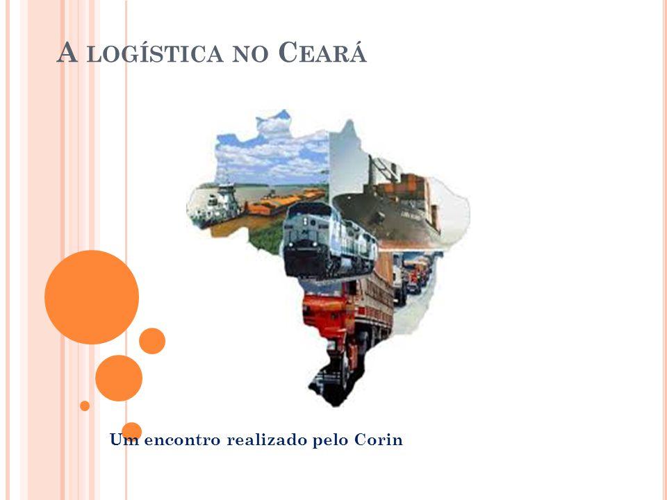 L OGÍSTICA NO C EARÁ Falar sobre logística é simples e ao mesmo tempo complicado, podemos falar sobre tudo o que se está fazendo para ampliar e melhorar a logística no estado.