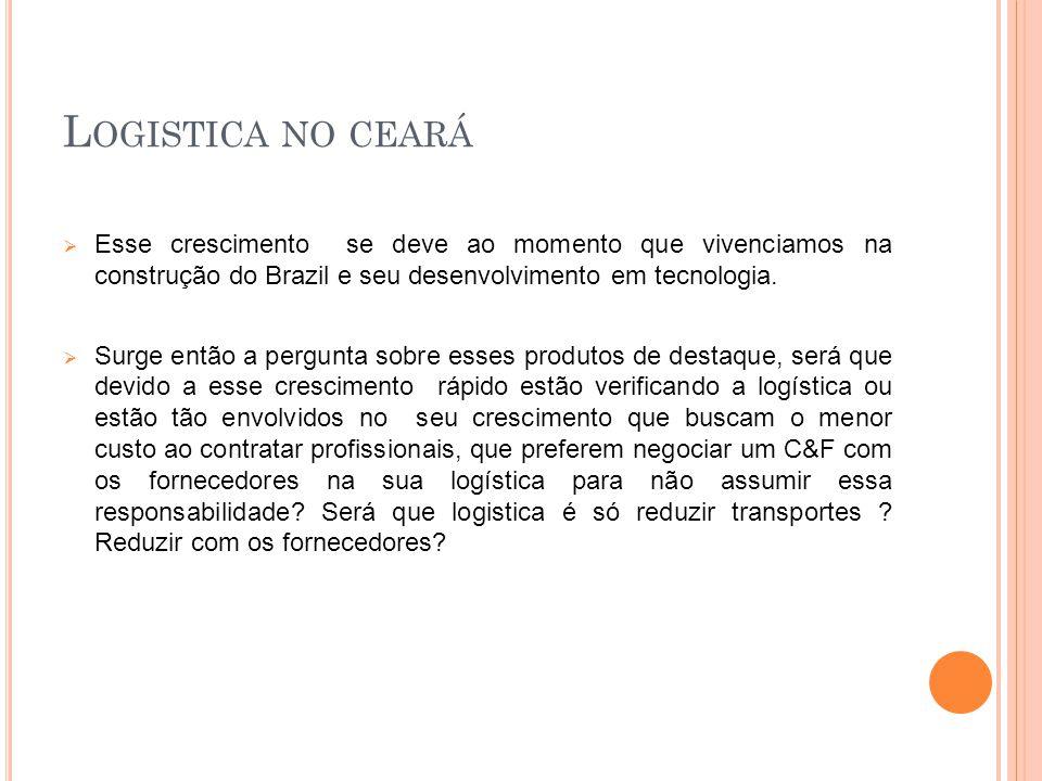 L OGISTICA NO CEARÁ Esse crescimento se deve ao momento que vivenciamos na construção do Brazil e seu desenvolvimento em tecnologia.