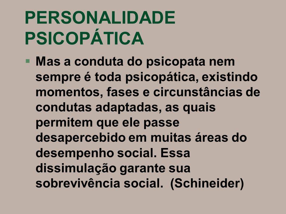 PERSONALIDADE PSICOPÁTICA §Mas a conduta do psicopata nem sempre é toda psicopática, existindo momentos, fases e circunstâncias de condutas adaptadas,