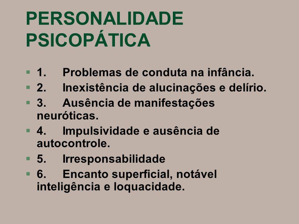 PERSONALIDADE PSICOPÁTICA §1. Problemas de conduta na infância. §2. Inexistência de alucinações e delírio. §3. Ausência de manifestações neuróticas. §