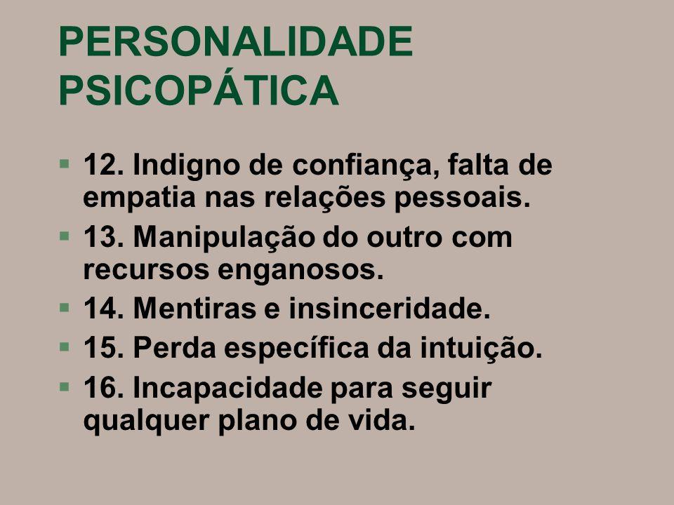 PERSONALIDADE PSICOPÁTICA §12. Indigno de confiança, falta de empatia nas relações pessoais. §13. Manipulação do outro com recursos enganosos. §14. Me