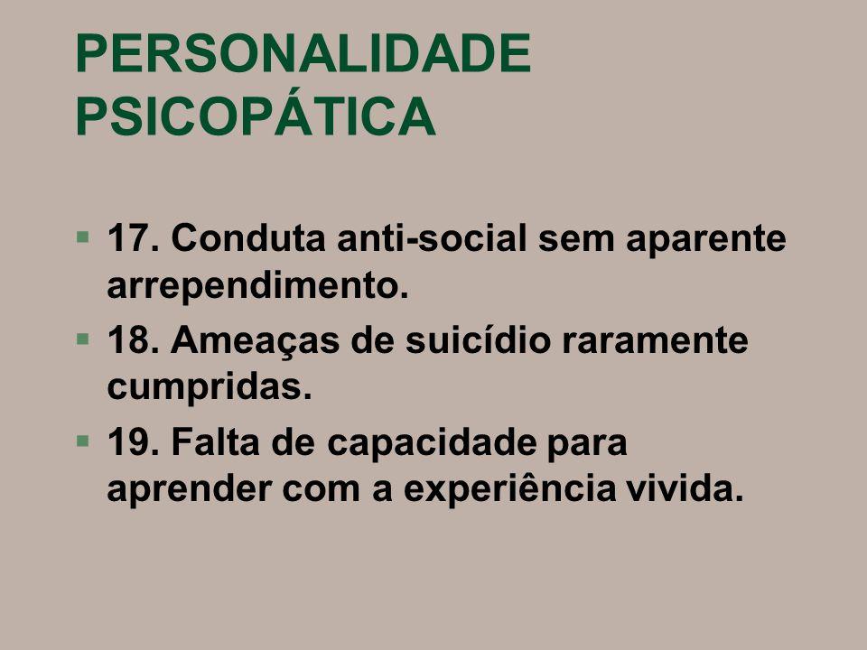 PERSONALIDADE PSICOPÁTICA §17. Conduta anti-social sem aparente arrependimento. §18. Ameaças de suicídio raramente cumpridas. §19. Falta de capacidade