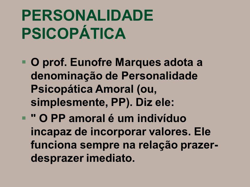 PERSONALIDADE PSICOPÁTICA §O prof. Eunofre Marques adota a denominação de Personalidade Psicopática Amoral (ou, simplesmente, PP). Diz ele: §