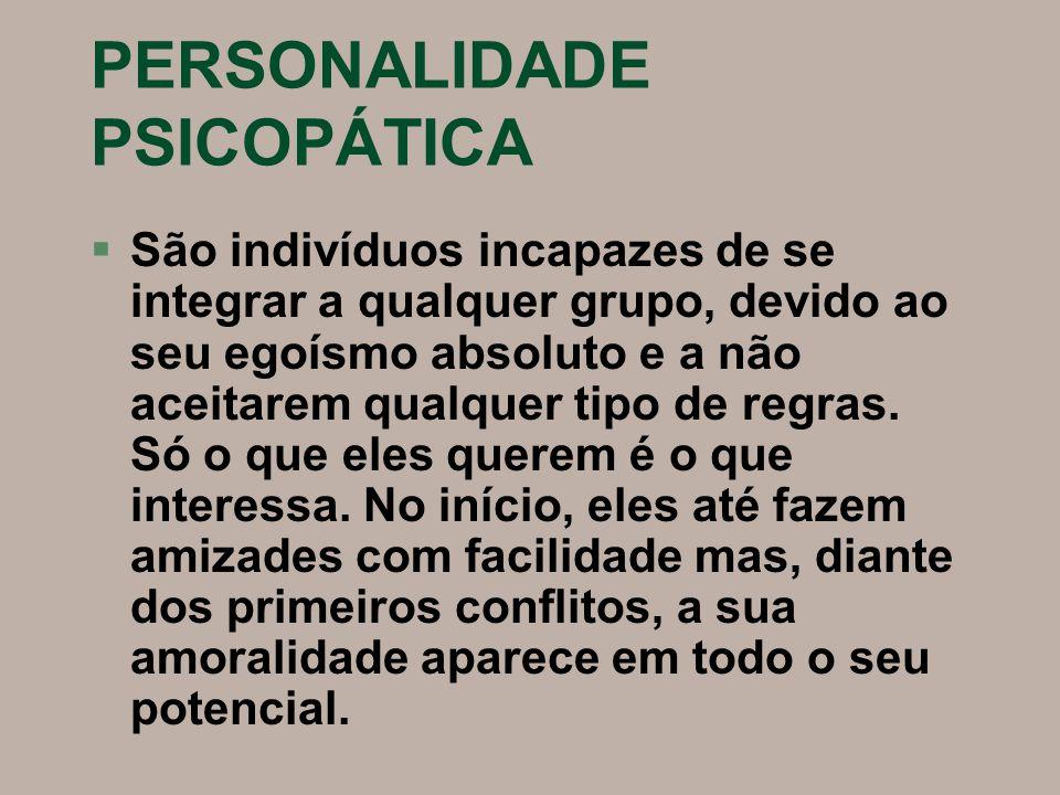 PERSONALIDADE PSICOPÁTICA §São indivíduos incapazes de se integrar a qualquer grupo, devido ao seu egoísmo absoluto e a não aceitarem qualquer tipo de