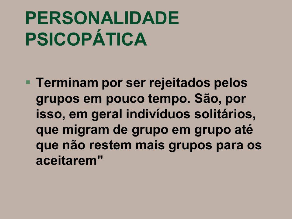 PERSONALIDADE PSICOPÁTICA §Terminam por ser rejeitados pelos grupos em pouco tempo. São, por isso, em geral indivíduos solitários, que migram de grupo