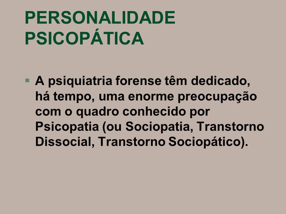 PERSONALIDADE PSICOPÁTICA §A psiquiatria forense têm dedicado, há tempo, uma enorme preocupação com o quadro conhecido por Psicopatia (ou Sociopatia,