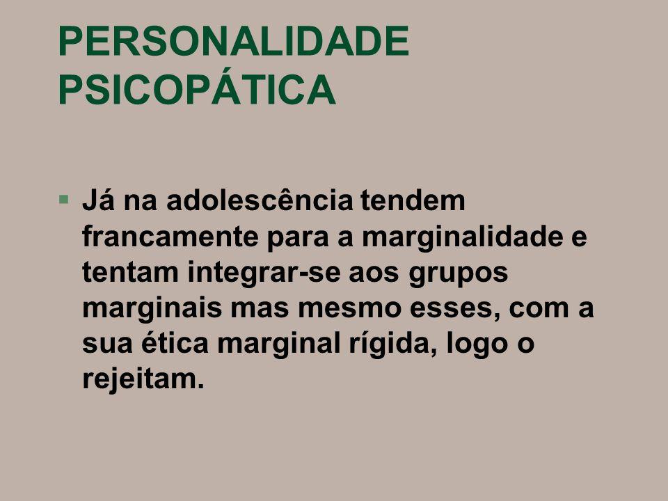 PERSONALIDADE PSICOPÁTICA §Já na adolescência tendem francamente para a marginalidade e tentam integrar-se aos grupos marginais mas mesmo esses, com a