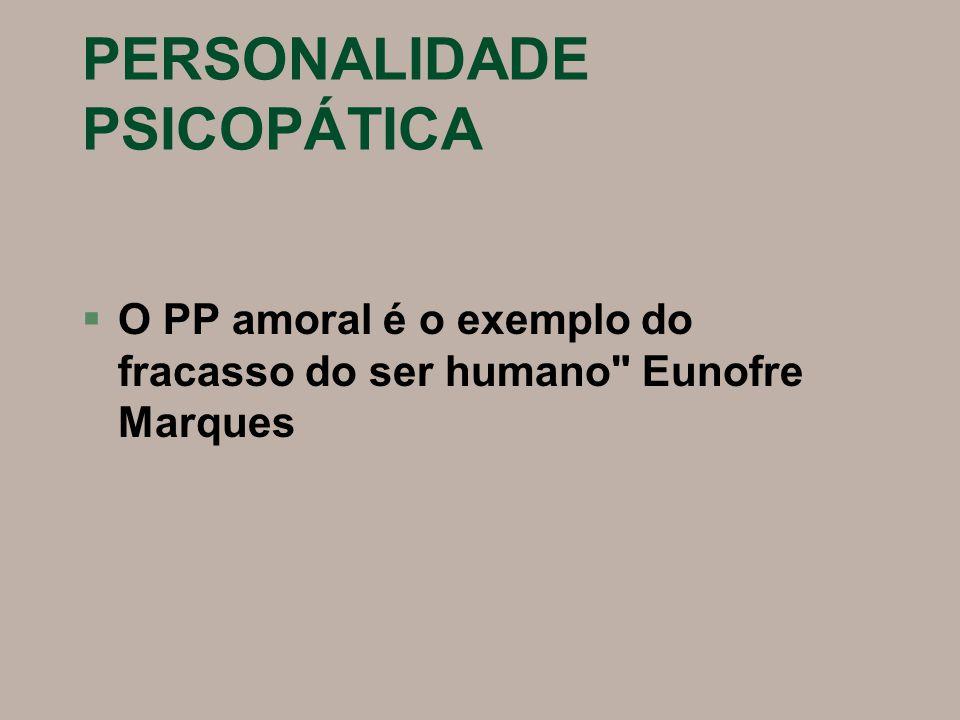 PERSONALIDADE PSICOPÁTICA §O PP amoral é o exemplo do fracasso do ser humano