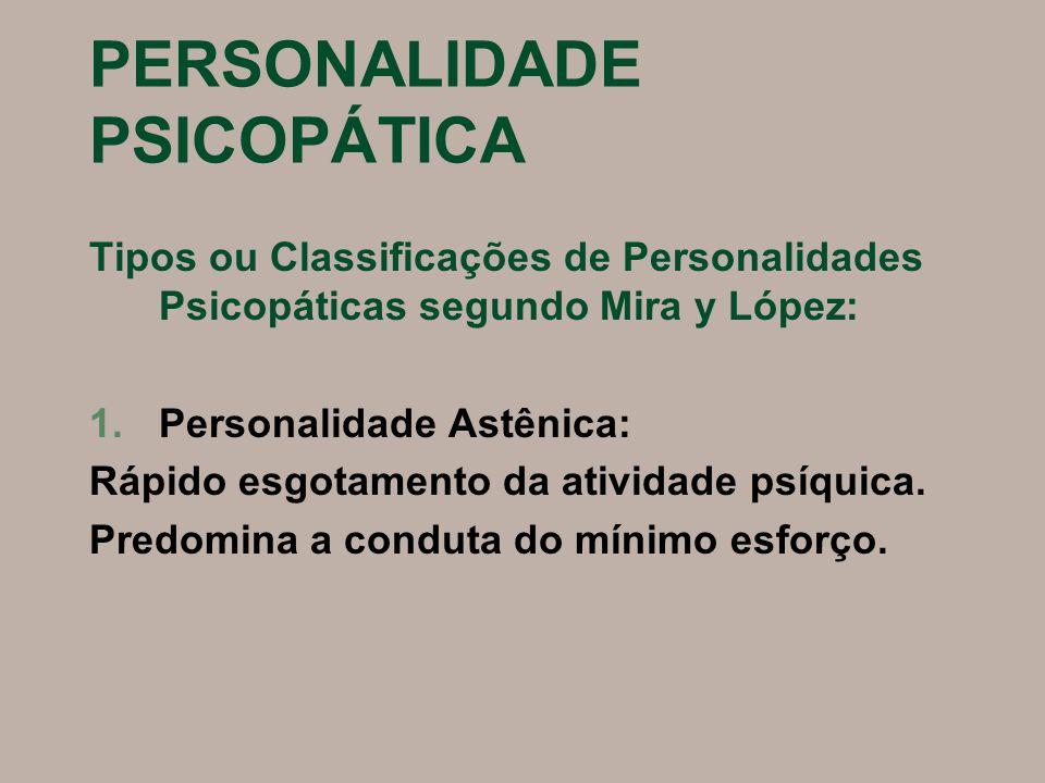 PERSONALIDADE PSICOPÁTICA Tipos ou Classificações de Personalidades Psicopáticas segundo Mira y López: 1.Personalidade Astênica: Rápido esgotamento da