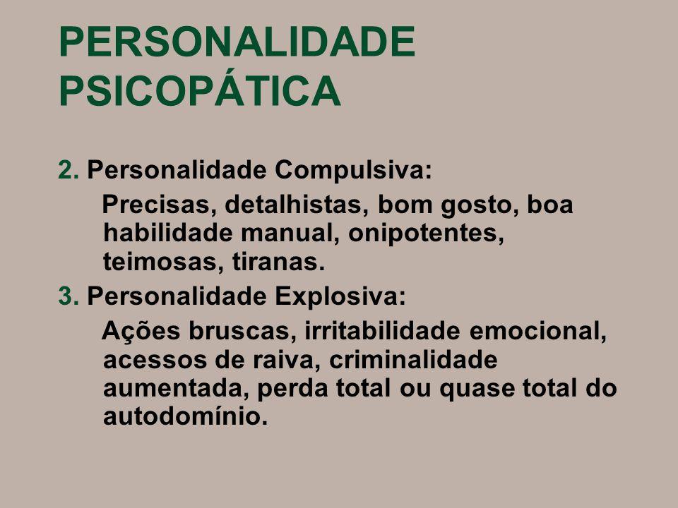 PERSONALIDADE PSICOPÁTICA 2. Personalidade Compulsiva: Precisas, detalhistas, bom gosto, boa habilidade manual, onipotentes, teimosas, tiranas. 3. Per
