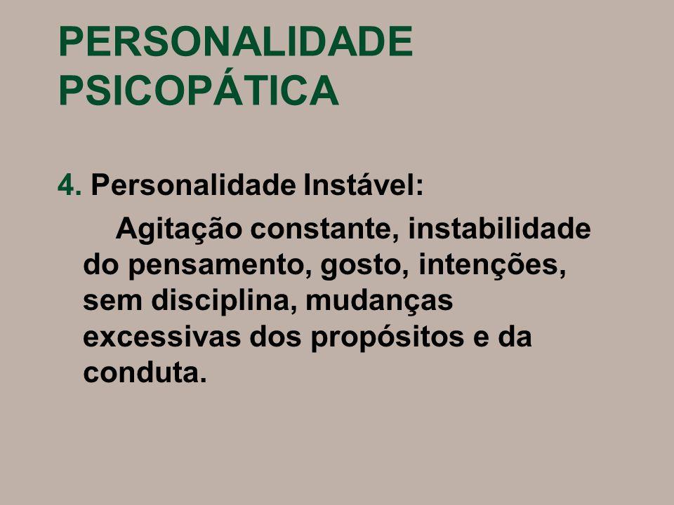 PERSONALIDADE PSICOPÁTICA 4. Personalidade Instável: Agitação constante, instabilidade do pensamento, gosto, intenções, sem disciplina, mudanças exces