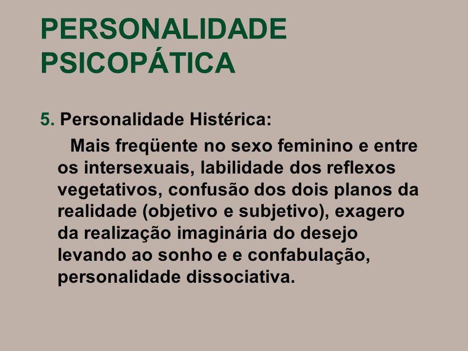 PERSONALIDADE PSICOPÁTICA 5. Personalidade Histérica: Mais freqüente no sexo feminino e entre os intersexuais, labilidade dos reflexos vegetativos, co