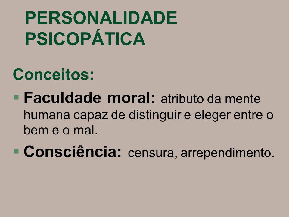 PERSONALIDADE PSICOPÁTICA Conceitos: §Faculdade moral: atributo da mente humana capaz de distinguir e eleger entre o bem e o mal. §Consciência: censur