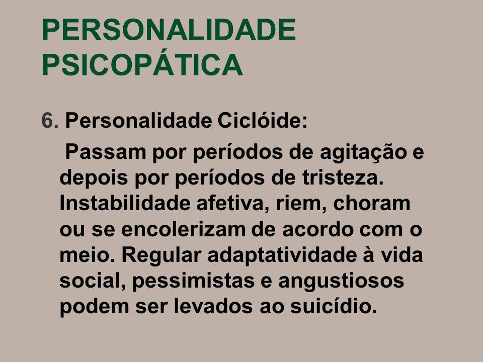 PERSONALIDADE PSICOPÁTICA 6. Personalidade Ciclóide: Passam por períodos de agitação e depois por períodos de tristeza. Instabilidade afetiva, riem, c