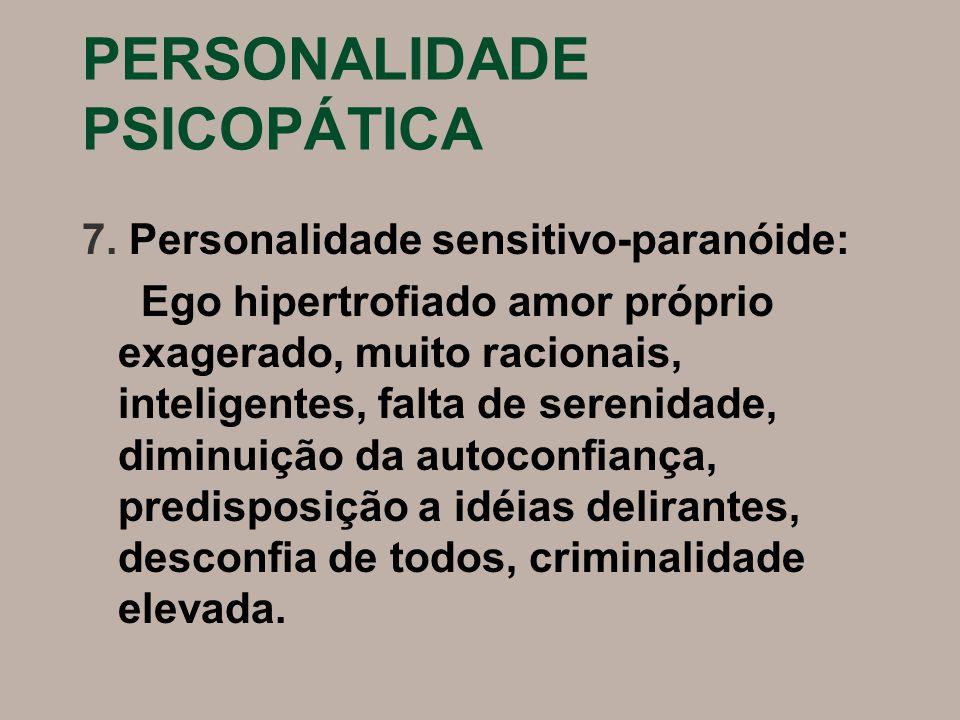 PERSONALIDADE PSICOPÁTICA 7. Personalidade sensitivo-paranóide: Ego hipertrofiado amor próprio exagerado, muito racionais, inteligentes, falta de sere