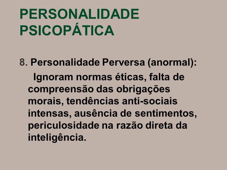 PERSONALIDADE PSICOPÁTICA 8. Personalidade Perversa (anormal): Ignoram normas éticas, falta de compreensão das obrigações morais, tendências anti-soci