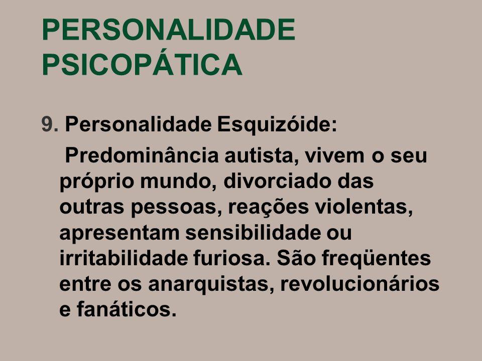 PERSONALIDADE PSICOPÁTICA 9. Personalidade Esquizóide: Predominância autista, vivem o seu próprio mundo, divorciado das outras pessoas, reações violen