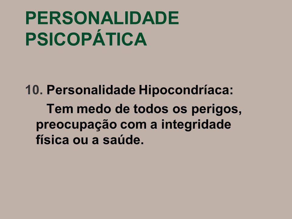 PERSONALIDADE PSICOPÁTICA 10. Personalidade Hipocondríaca: Tem medo de todos os perigos, preocupação com a integridade física ou a saúde.