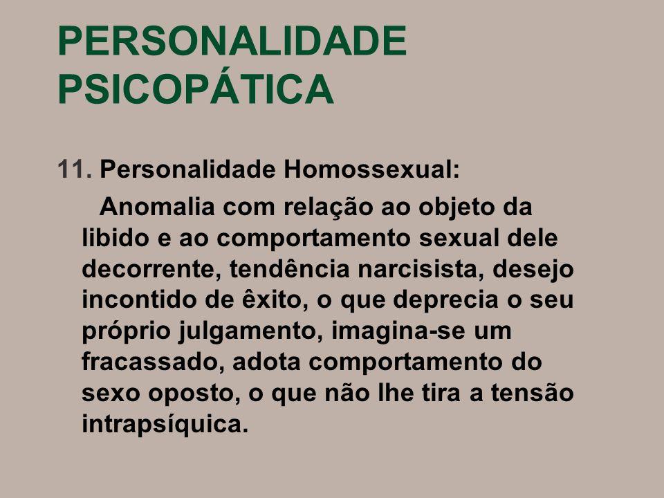 PERSONALIDADE PSICOPÁTICA 11. Personalidade Homossexual: Anomalia com relação ao objeto da libido e ao comportamento sexual dele decorrente, tendência