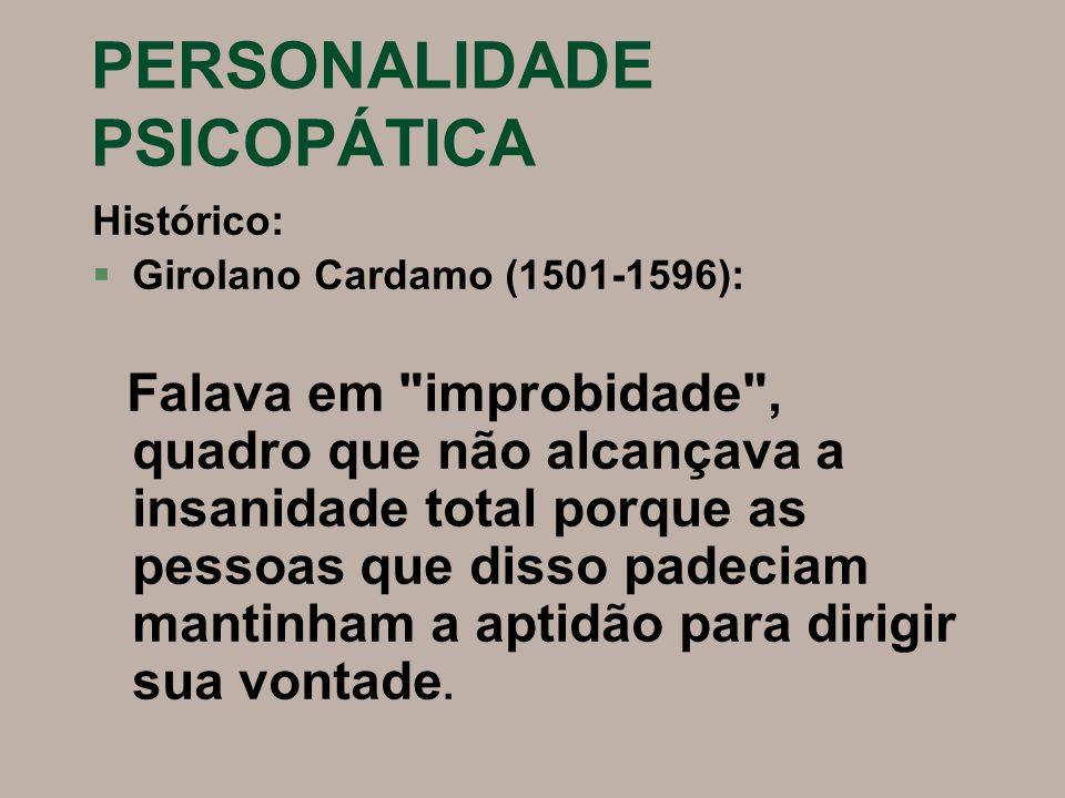 PERSONALIDADE PSICOPÁTICA Histórico: §Girolano Cardamo (1501-1596): Falava em