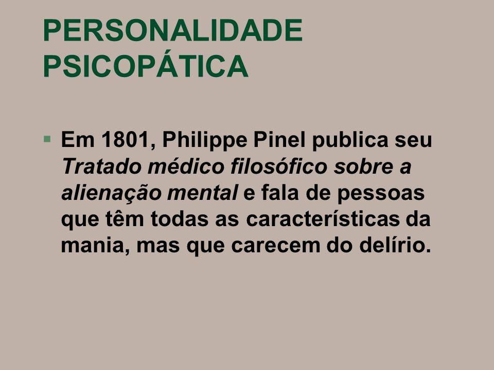 PERSONALIDADE PSICOPÁTICA §Em 1801, Philippe Pinel publica seu Tratado médico filosófico sobre a alienação mental e fala de pessoas que têm todas as c