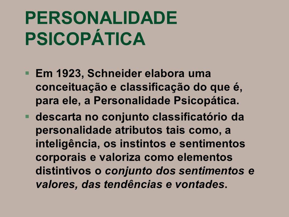 PERSONALIDADE PSICOPÁTICA §Em 1923, Schneider elabora uma conceituação e classificação do que é, para ele, a Personalidade Psicopática. §descarta no c
