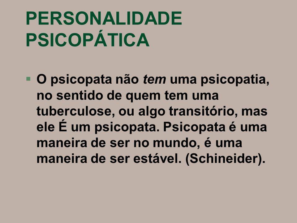 PERSONALIDADE PSICOPÁTICA §O psicopata não tem uma psicopatia, no sentido de quem tem uma tuberculose, ou algo transitório, mas ele É um psicopata. Ps