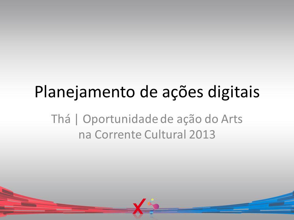 Planejamento de ações digitais Thá | Oportunidade de ação do Arts na Corrente Cultural 2013