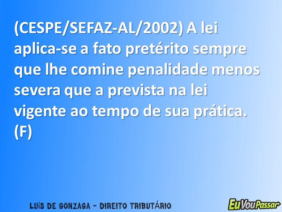 (CESPE/SEFAZ-AL/2002) A lei aplica-se a fato pretérito sempre que lhe comine penalidade menos severa que a prevista na lei vigente ao tempo de sua prá
