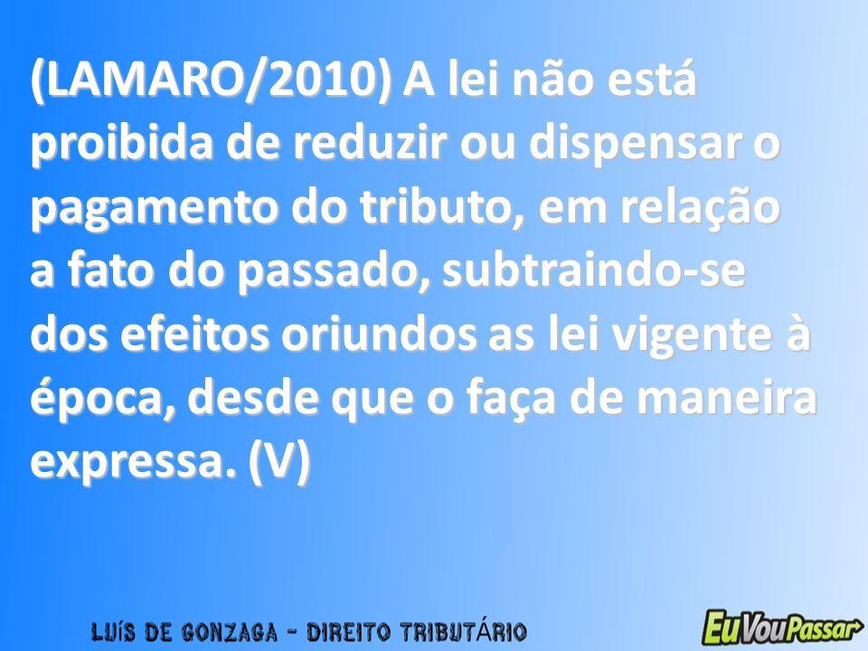 (LAMARO/2010) A lei não está proibida de reduzir ou dispensar o pagamento do tributo, em relação a fato do passado, subtraindo-se dos efeitos oriundos