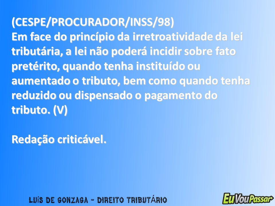 (CESPE/PROCURADOR/INSS/98) Em face do princípio da irretroatividade da lei tributária, a lei não poderá incidir sobre fato pretérito, quando tenha ins